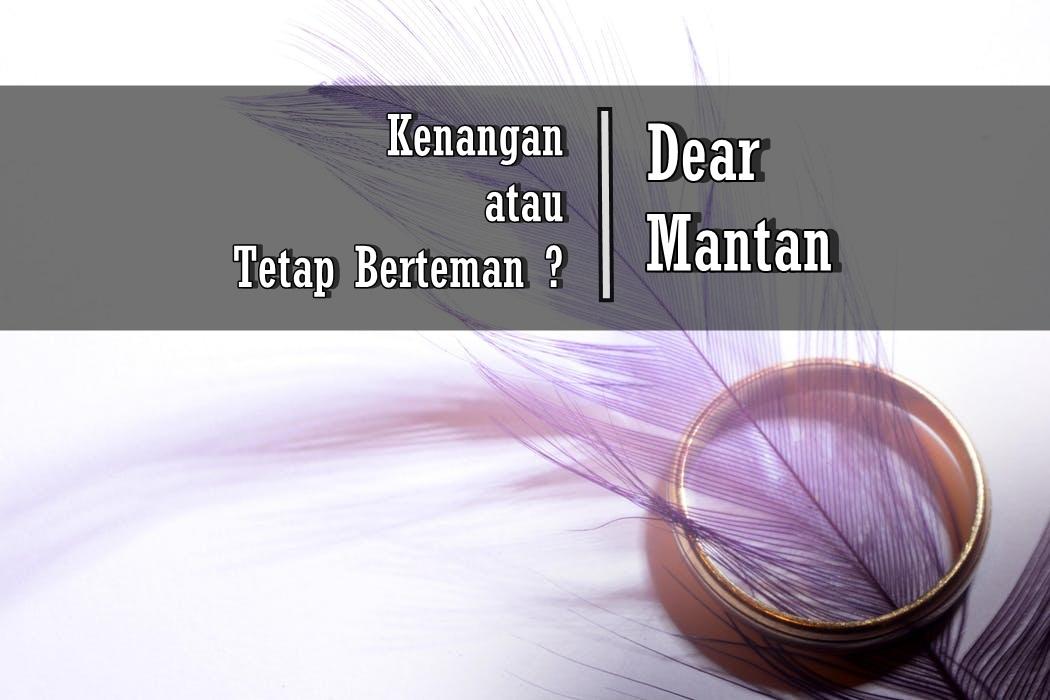 Dear Mantan, Antara Kenangan atau Tetap Berteman