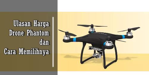 Ulasan Seputar Kisaran Harga Drone Phantom dan Cara Memilihnya
