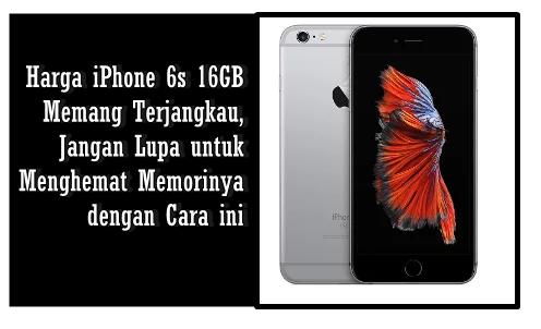 Harga iPhone 6s 16GB Memang Terjangkau, Jangan Lupa untuk Menghemat Memorinya dengan Cara ini
